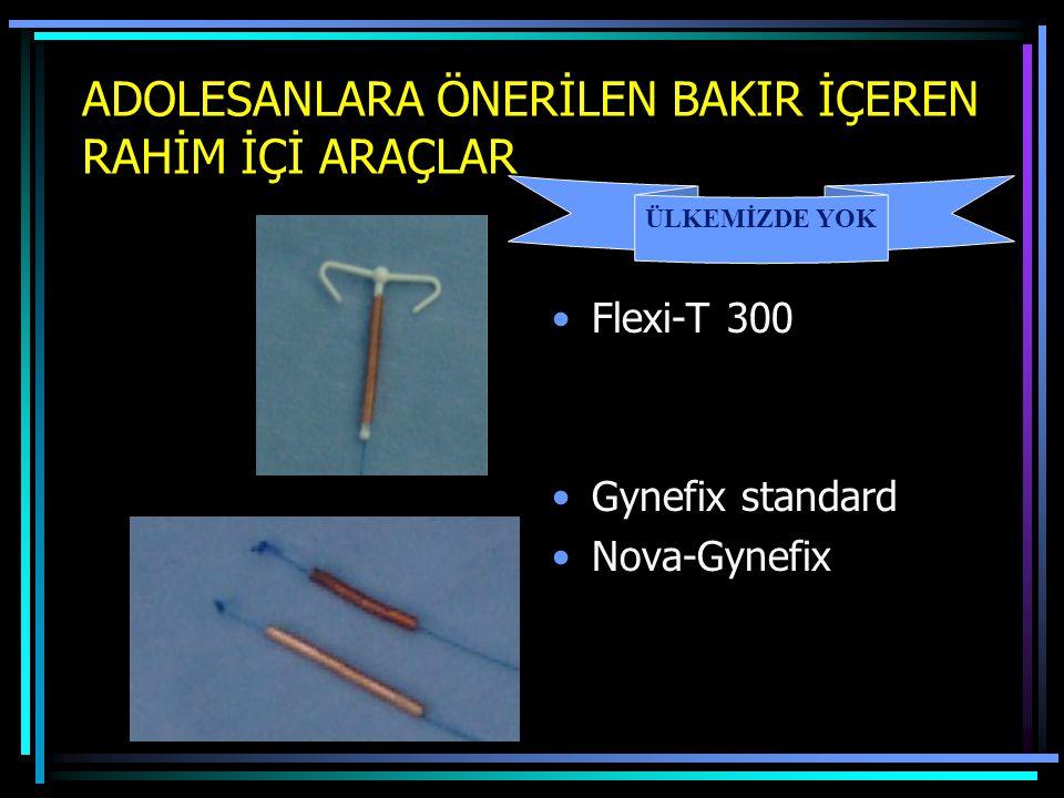 ADOLESANLARA ÖNERİLEN BAKIR İÇEREN RAHİM İÇİ ARAÇLAR Flexi-T 300 Gynefix standard Nova-Gynefix ÜLKEMİZDE YOK