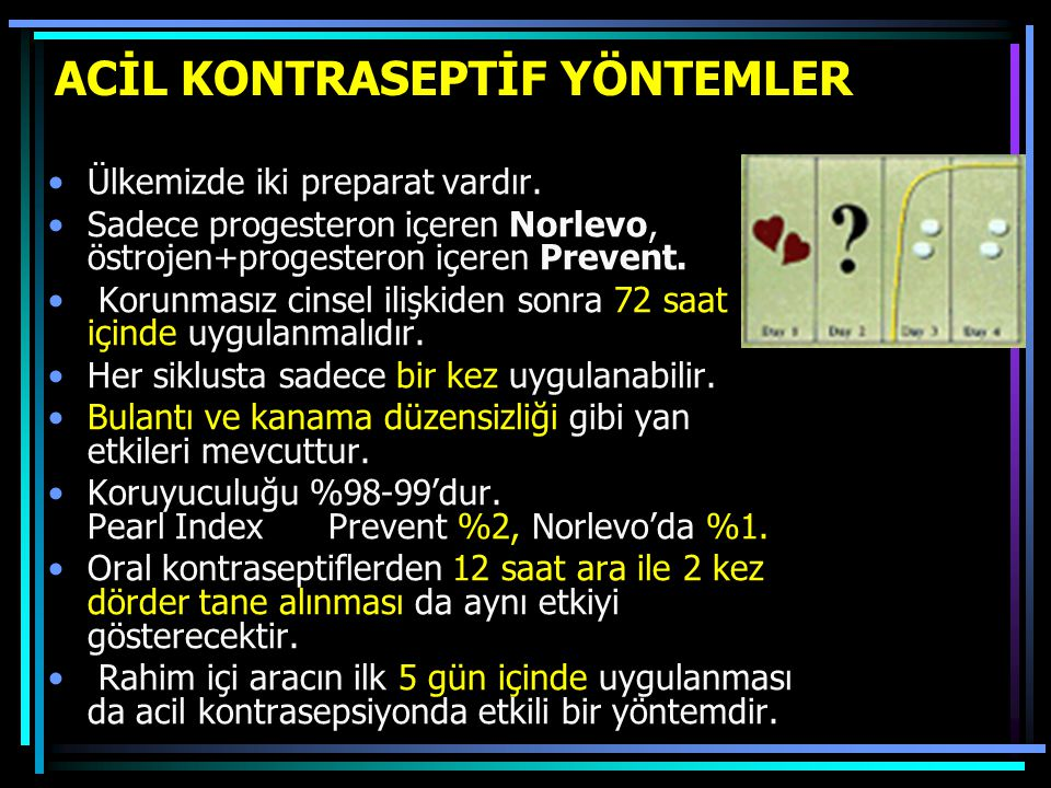 ACİL KONTRASEPTİF YÖNTEMLER Ülkemizde iki preparat vardır. Sadece progesteron içeren Norlevo, östrojen+progesteron içeren Prevent. Korunmasız cinsel i