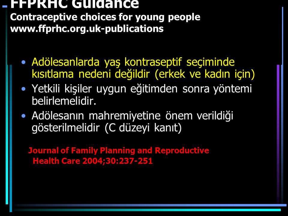 FFPRHC Guidance Contraceptive choices for young people www.ffprhc.org.uk-publications Adölesanlarda yaş kontraseptif seçiminde kısıtlama nedeni değildir (erkek ve kadın için) Yetkili kişiler uygun eğitimden sonra yöntemi belirlemelidir.