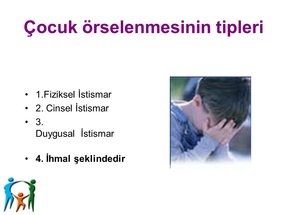 Çocuk örselenmesinin tipleri 1.Fiziksel İstismar 2. Cinsel İstismar 3. Duygusal İstismar 4. İhmal şeklindedir