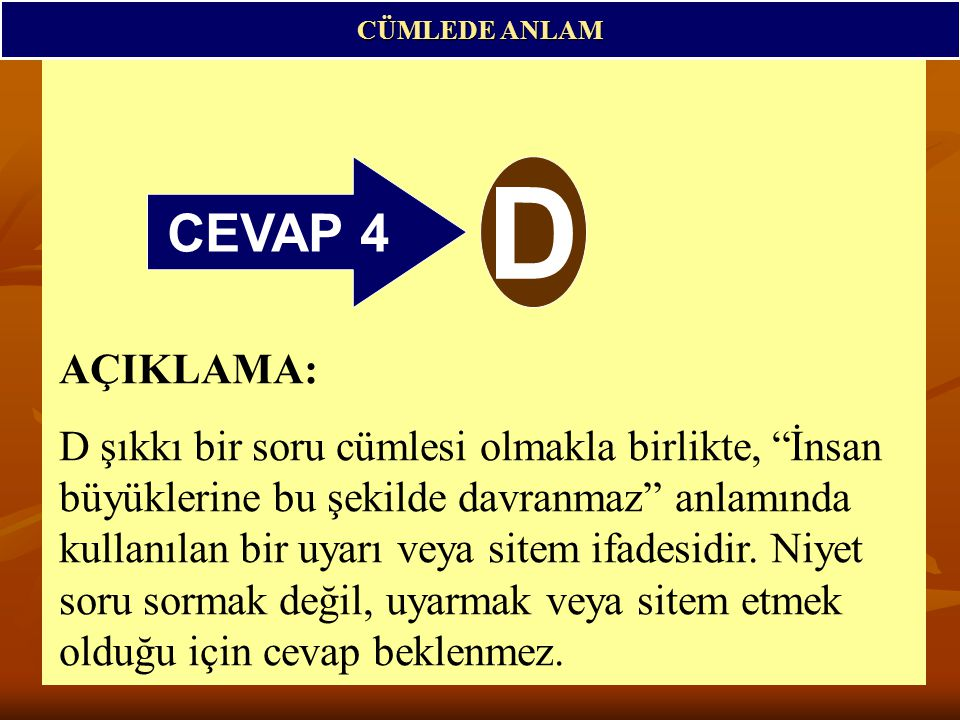 CEVAP 4 D CÜMLEDE ANLAM AÇIKLAMA: D şıkkı bir soru cümlesi olmakla birlikte, İnsan büyüklerine bu şekilde davranmaz anlamında kullanılan bir uyarı veya sitem ifadesidir.