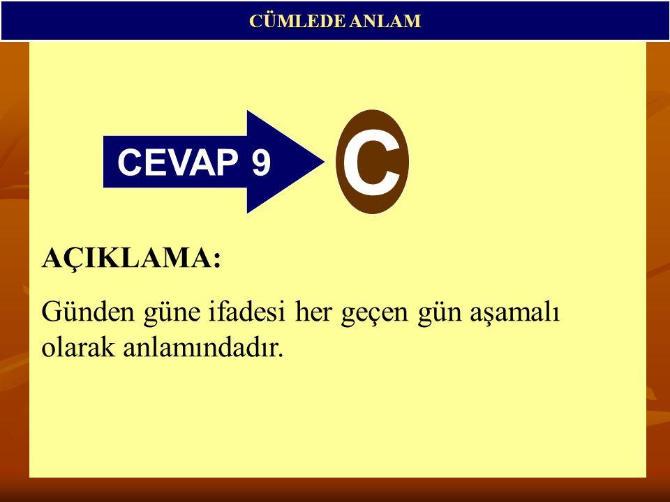 CEVAP 9 C CÜMLEDE ANLAM AÇIKLAMA: Günden güne ifadesi her geçen gün aşamalı olarak anlamındadır.