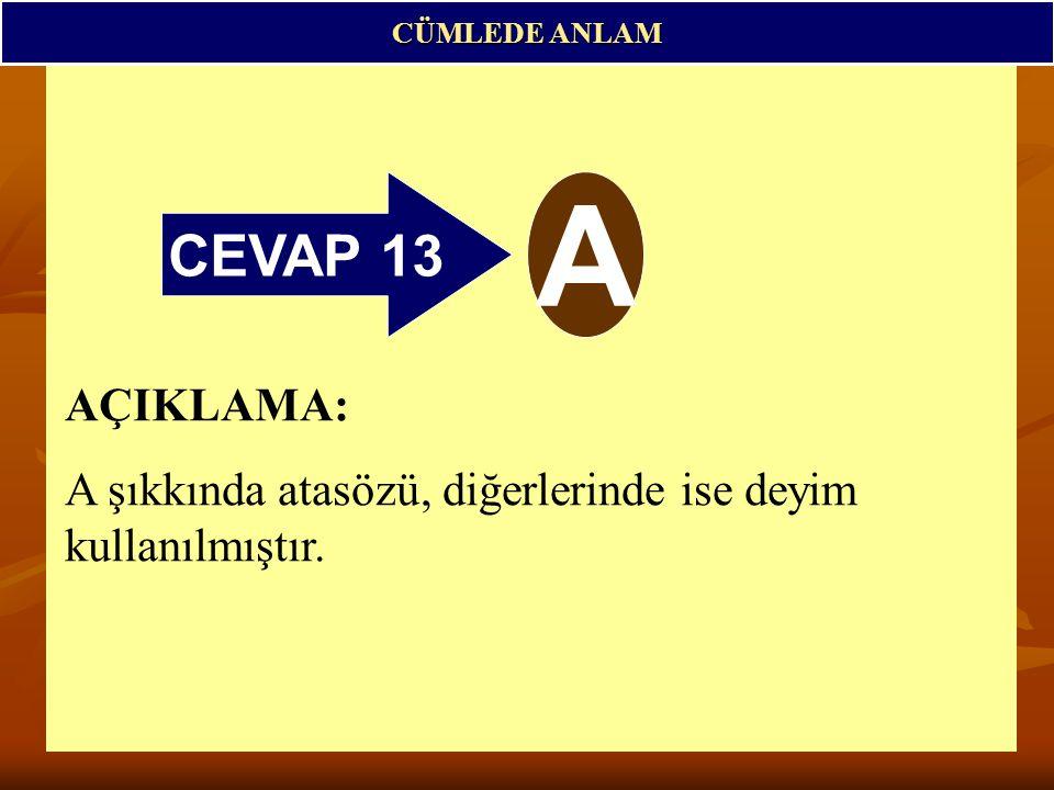 CEVAP 13 A CÜMLEDE ANLAM AÇIKLAMA: A şıkkında atasözü, diğerlerinde ise deyim kullanılmıştır.