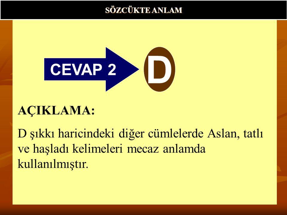 CEVAP 2 D SÖZCÜKTE ANLAM AÇIKLAMA: D şıkkı haricindeki diğer cümlelerde Aslan, tatlı ve haşladı kelimeleri mecaz anlamda kullanılmıştır.