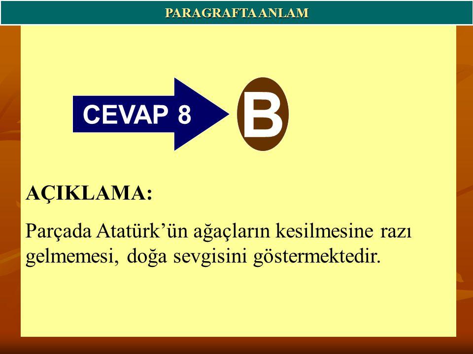 CEVAP 8 B PARAGRAFTA ANLAM AÇIKLAMA: Parçada Atatürk'ün ağaçların kesilmesine razı gelmemesi, doğa sevgisini göstermektedir.