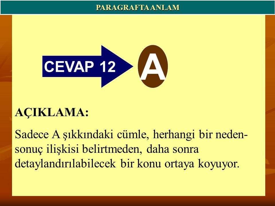 CEVAP 12 A PARAGRAFTA ANLAM AÇIKLAMA: Sadece A şıkkındaki cümle, herhangi bir neden- sonuç ilişkisi belirtmeden, daha sonra detaylandırılabilecek bir konu ortaya koyuyor.