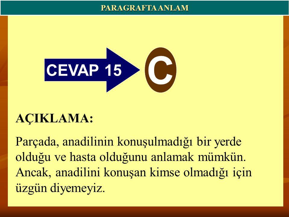CEVAP 15 C PARAGRAFTA ANLAM AÇIKLAMA: Parçada, anadilinin konuşulmadığı bir yerde olduğu ve hasta olduğunu anlamak mümkün.