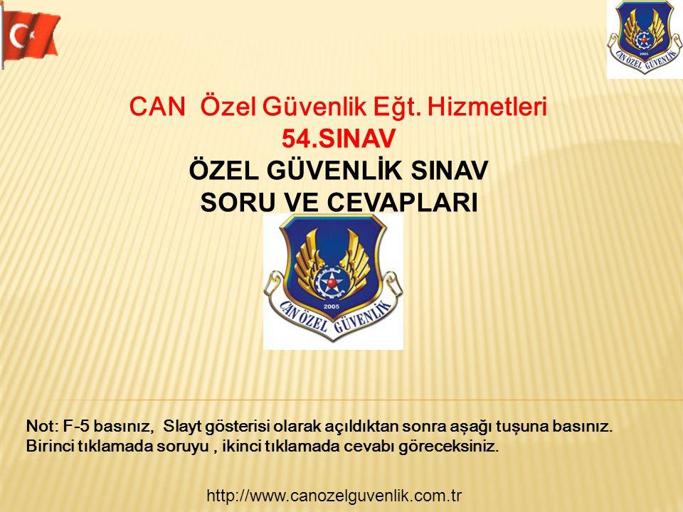 http://www.canozelguvenlik.com.tr CAN Özel Güvenlik Eğt. Hizmetleri 54.SINAV ÖZEL GÜVENLİK SINAV SORU VE CEVAPLARI Not: F-5 basınız, Slayt gösterisi o