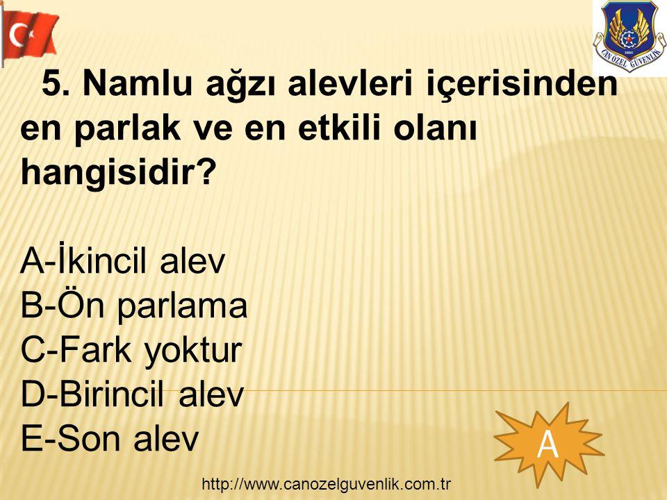 http://www.canozelguvenlik.com.tr A 5. Namlu ağzı alevleri içerisinden en parlak ve en etkili olanı hangisidir? A-İkincil alev B-Ön parlama C-Fark yok