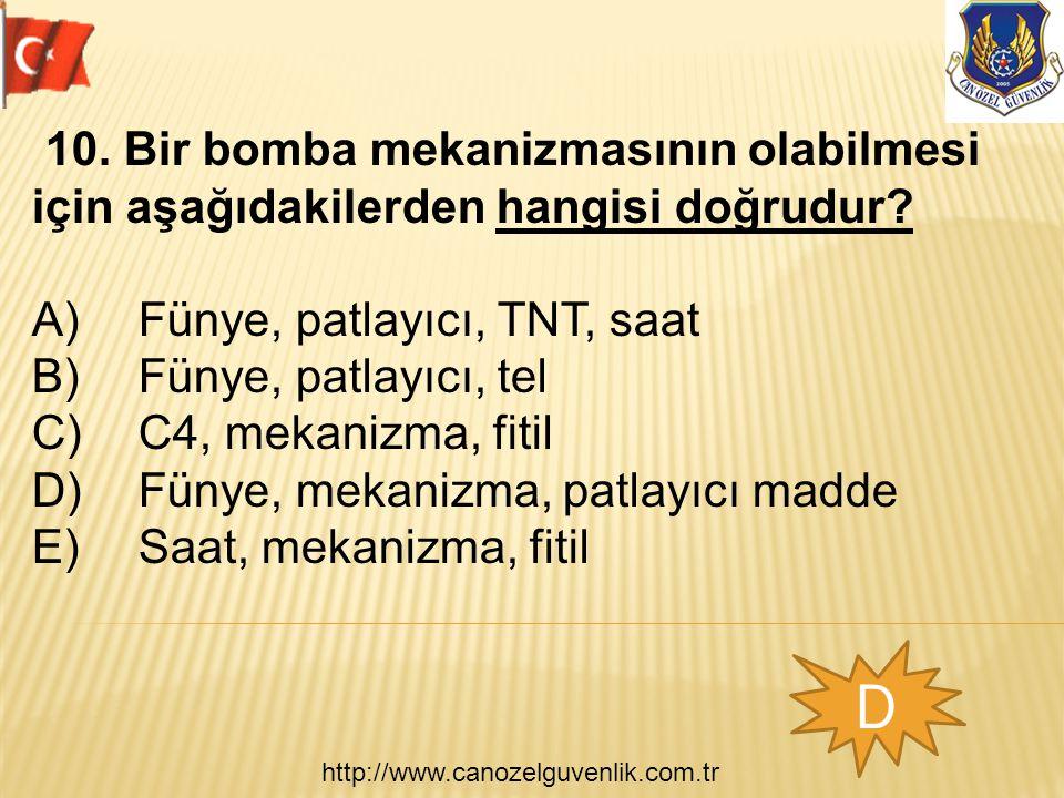 http://www.canozelguvenlik.com.tr D 10. Bir bomba mekanizmasının olabilmesi için aşağıdakilerden hangisi doğrudur? A) Fünye, patlayıcı, TNT, saat B) F
