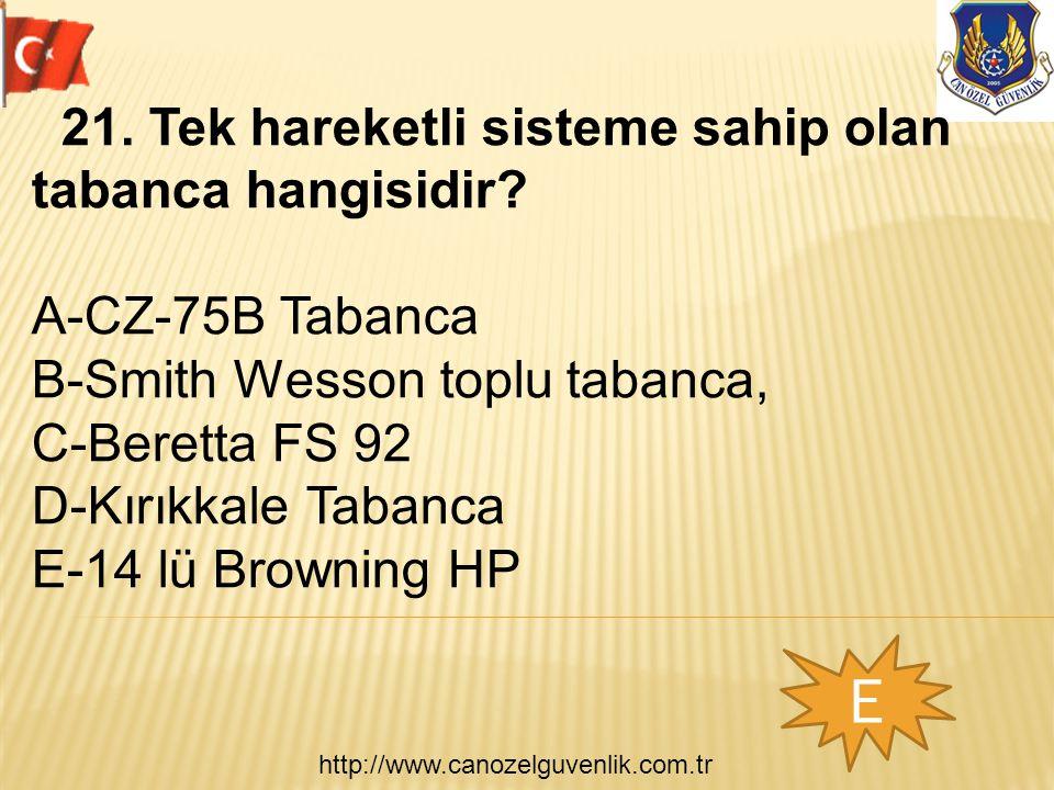 http://www.canozelguvenlik.com.tr E 21. Tek hareketli sisteme sahip olan tabanca hangisidir? A-CZ-75B Tabanca B-Smith Wesson toplu tabanca, C-Beretta