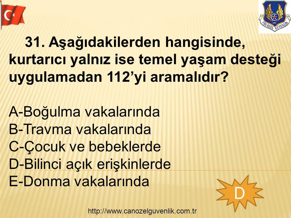 http://www.canozelguvenlik.com.tr D 31. Aşağıdakilerden hangisinde, kurtarıcı yalnız ise temel yaşam desteği uygulamadan 112'yi aramalıdır? A-Boğulma