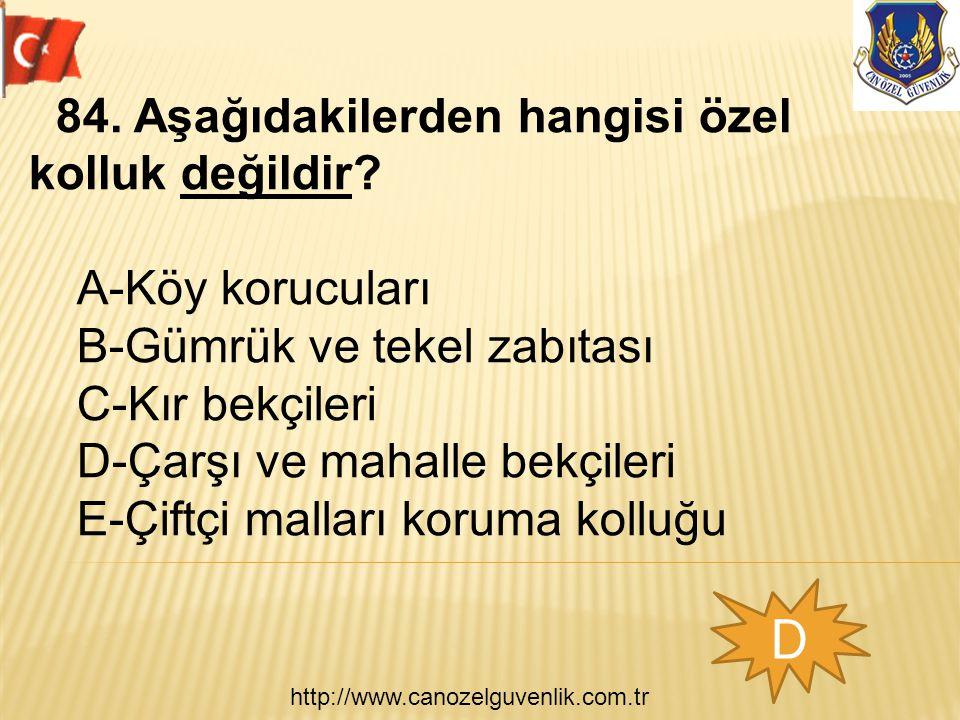 http://www.canozelguvenlik.com.tr D 84. Aşağıdakilerden hangisi özel kolluk değildir? A-Köy korucuları B-Gümrük ve tekel zabıtası C-Kır bekçileri D-Ça