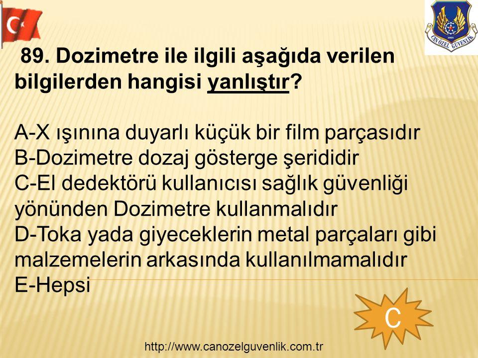 http://www.canozelguvenlik.com.tr C 89. Dozimetre ile ilgili aşağıda verilen bilgilerden hangisi yanlıştır? A-X ışınına duyarlı küçük bir film parçası
