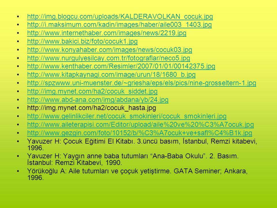 http://img.blogcu.com/uploads/KALDERAVOLKAN_cocuk.jpg http://i.maksimum.com/kadin/images/haber/aile003_1403.jpg http://www.internethaber.com/images/news/2219.jpg http://www.bakici.biz/foto/cocuk1.jpg http://www.konyahaber.com/images/news/cocuk03.jpg http://www.nurgulyesilcay.com.tr/fotograflar/neco5.jpg http://www.kenthaber.com/Resimler/2007/01/01/00142375.jpg http://www.kitapkaynagi.com/image/urun/18/1680_b.jpg http://spzwww.uni-muenster.de/~griesha/eps/els/pics/nine-grosseltern-1.jpg http://img.mynet.com/ha2/cocuk_siddet.jpg http://www.abd-ana.com/img/abdana/yb/24.jpg http://img.mynet.com/ha2/cocuk_hasta.jpg http://www.gelinlikciler.net/cocuk_smokinleri/cocuk_smokinleri.jpg http://www.aileterapisi.com/Editor/upload/aile%20ve%20%C3%A7ocuk.jpg http://www.gezgin.com/foto/10152/b/%C3%A7ocuk+ve+safl%C4%B1k.jpg Yavuzer H: Çocuk Eğitimi El Kitabı.