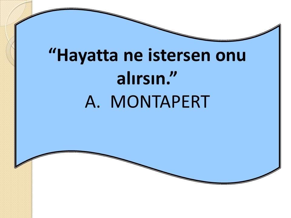 """Hayatta ne istersen onu alırsın."" A. MONTAPERT"