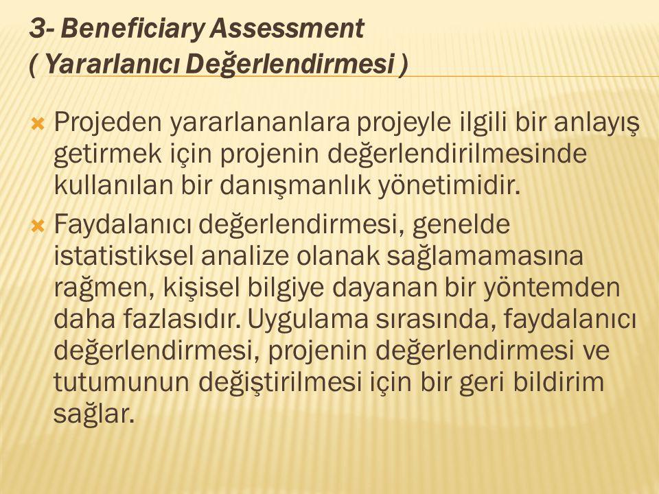 3- Beneficiary Assessment ( Yararlanıcı Değerlendirmesi )  Projeden yararlananlara projeyle ilgili bir anlayış getirmek için projenin değerlendirilmesinde kullanılan bir danışmanlık yönetimidir.