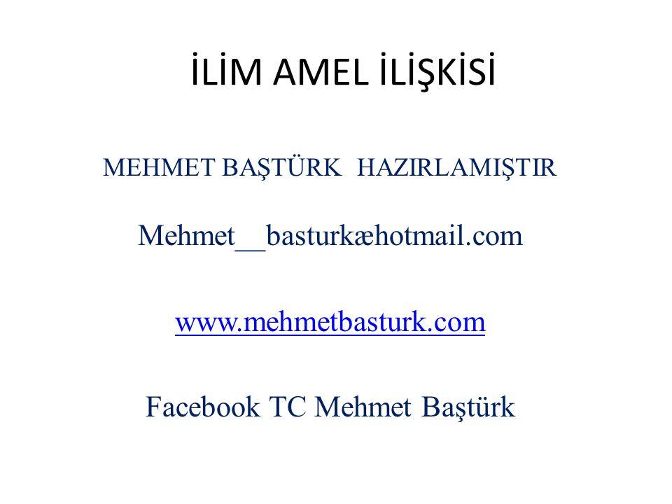 İLİM AMEL İLİŞKİSİ MEHMET BAŞTÜRK HAZIRLAMIŞTIR Mehmet__basturkæhotmail.com www.mehmetbasturk.com Facebook TC Mehmet Baştürk