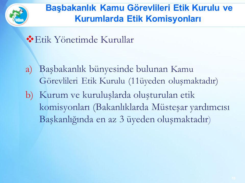  Etik Yönetimde Kurullar a)Başbakanlık bünyesinde bulunan Kamu Görevlileri Etik Kurulu (11üyeden oluşmaktadır) b)Kurum ve kuruluşlarda oluşturulan etik komisyonları (Bakanlıklarda Müsteşar yardımcısı Başkanlığında en az 3 üyeden oluşmaktadır) 18 Başbakanlık Kamu Görevlileri Etik Kurulu ve Kurumlarda Etik Komisyonları