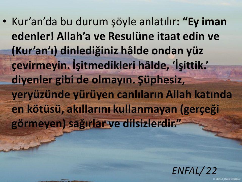 """Kur'an'da bu durum şöyle anlatılır: """"Ey iman edenler! Allah'a ve Resulüne itaat edin ve (Kur'an'ı) dinlediğiniz hâlde ondan yüz çevirmeyin. İşitmedikl"""