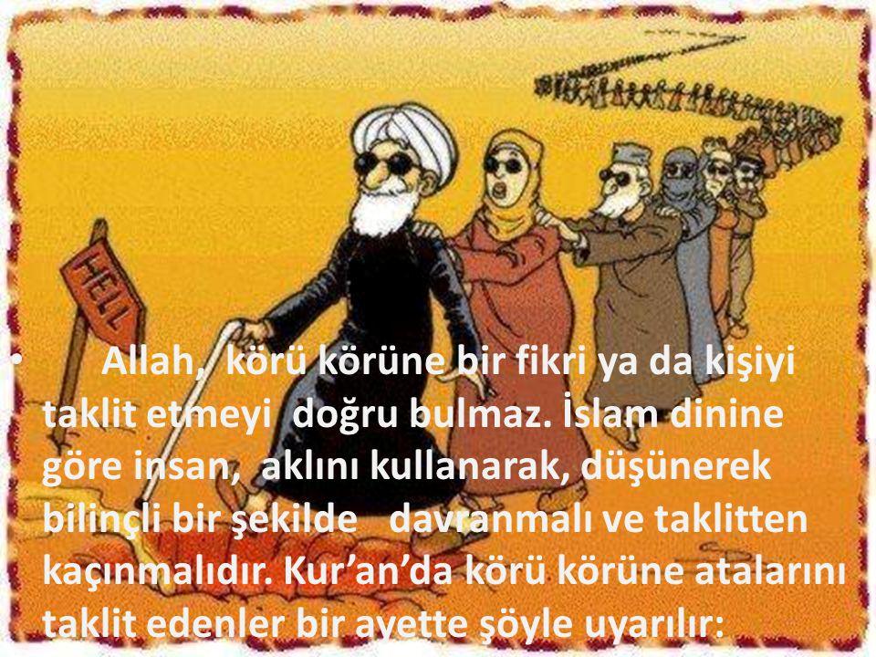 Allah, körü körüne bir fikri ya da kişiyi taklit etmeyi doğru bulmaz. İslam dinine göre insan, aklını kullanarak, düşünerek bilinçli bir şekilde davra