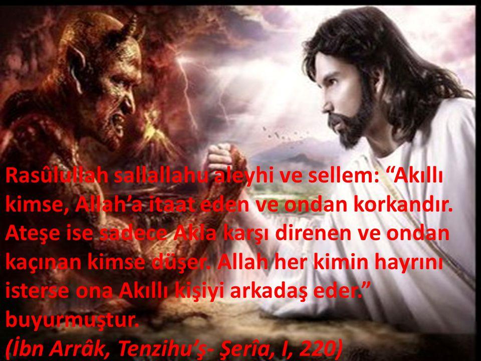 """Rasûlullah sallallahu aleyhi ve sellem: """"Akıllı kimse, Allah'a itaat eden ve ondan korkandır. Ateşe ise sadece Akla karşı direnen ve ondan kaçınan kim"""