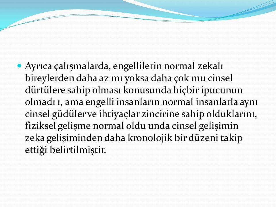 Ayrıca çalışmalarda, engellilerin normal zekalı bireylerden daha az mı yoksa daha çok mu cinsel dürtülere sahip olması konusunda hiçbir ipucunun olmadı ı, ama engelli insanların normal insanlarla aynı cinsel güdüler ve ihtiyaçlar zincirine sahip olduklarını, fiziksel gelişme normal oldu unda cinsel gelişimin zeka gelişiminden daha kronolojik bir düzeni takip ettiği belirtilmiştir.