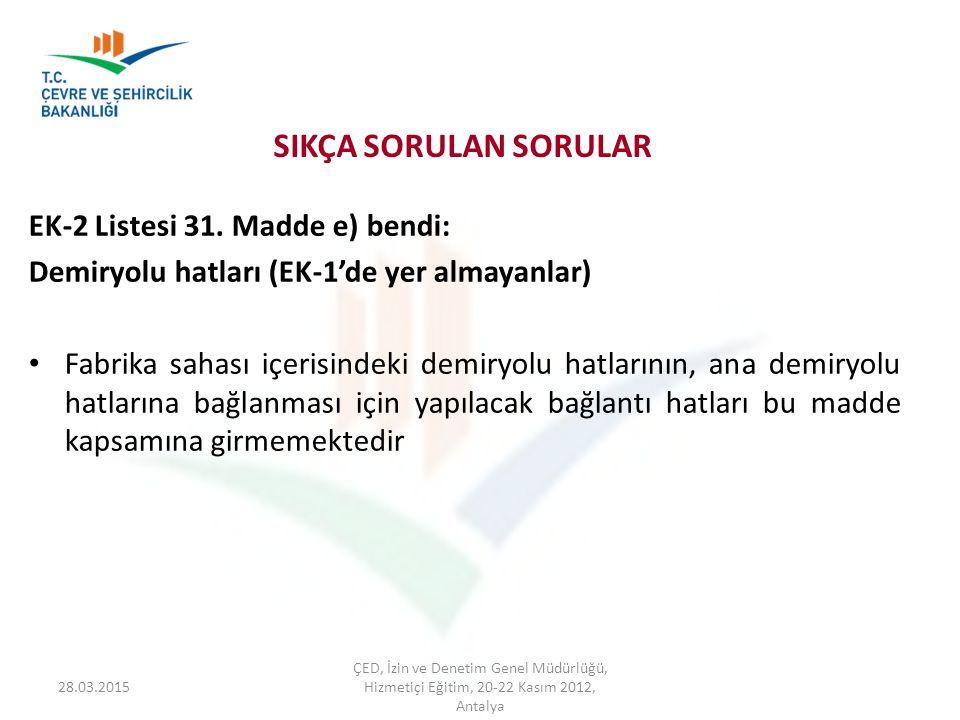 28.03.2015 ÇED, İzin ve Denetim Genel Müdürlüğü, Hizmetiçi Eğitim, 20-22 Kasım 2012, Antalya SIKÇA SORULAN SORULAR EK-2 Listesi 31. Madde e) bendi: De