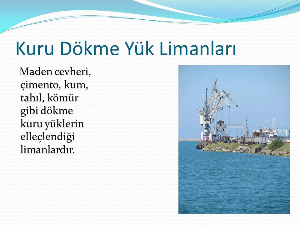 Kuru Dökme Yük Limanları Maden cevheri, çimento, kum, tahıl, kömür gibi dökme kuru yüklerin elleçlendiği limanlardır.