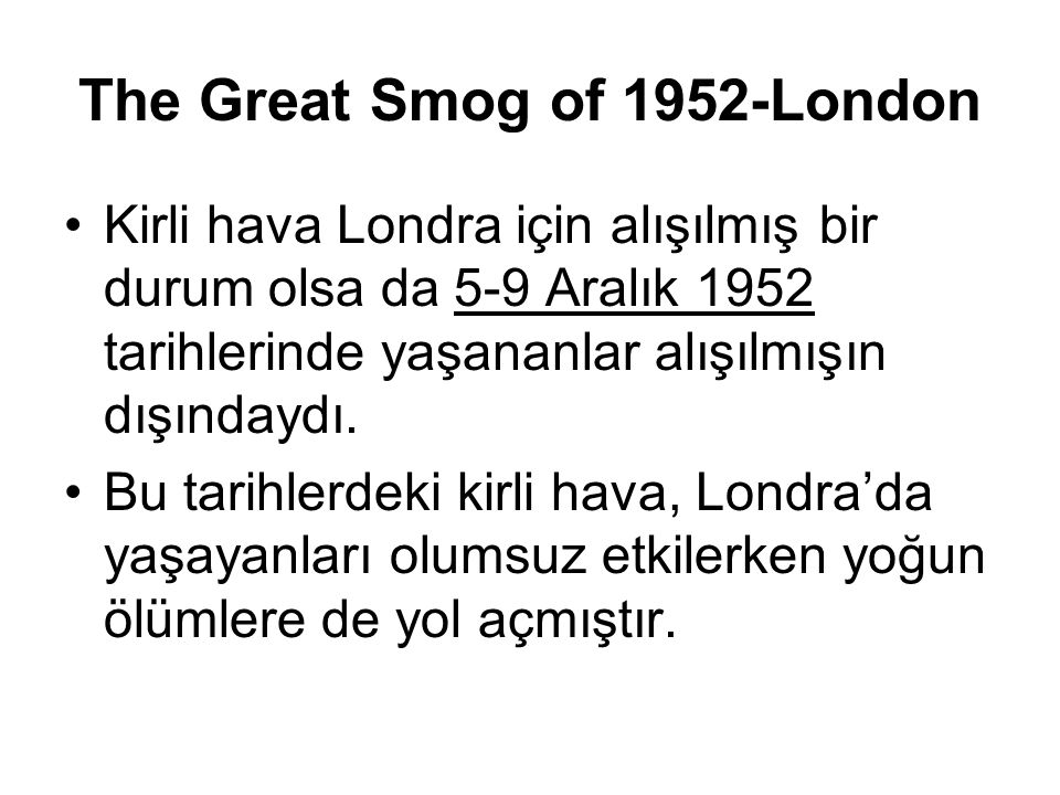 The Great Smog of 1952-London Kirli hava Londra için alışılmış bir durum olsa da 5-9 Aralık 1952 tarihlerinde yaşananlar alışılmışın dışındaydı. Bu ta