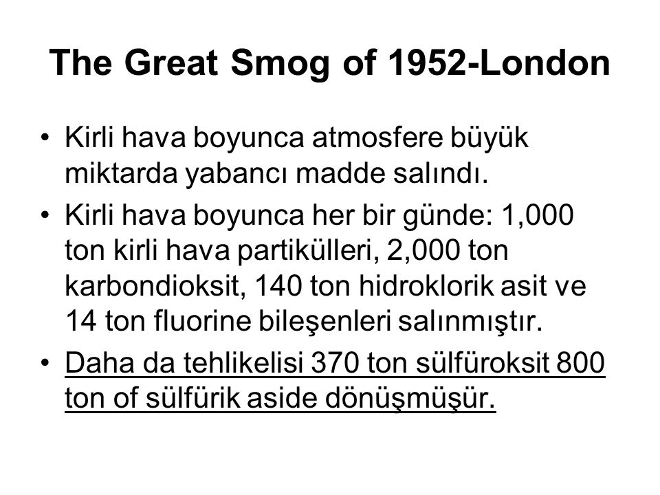 The Great Smog of 1952-London Kirli hava boyunca atmosfere büyük miktarda yabancı madde salındı. Kirli hava boyunca her bir günde: 1,000 ton kirli hav