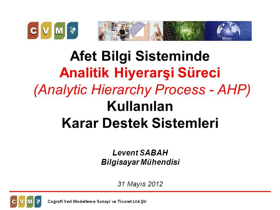 Afet Bilgi Sisteminde Analitik Hiyerarşi Süreci (Analytic Hierarchy Process - AHP) Kullanılan Karar Destek Sistemleri Levent SABAH Bilgisayar Mühendis
