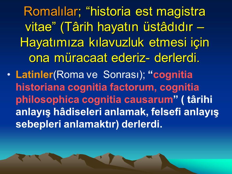 Romalılar; historia est magistra vitae (Târih hayatın üstâdıdır – Hayatımıza kılavuzluk etmesi için ona müracaat ederiz- derlerdi.