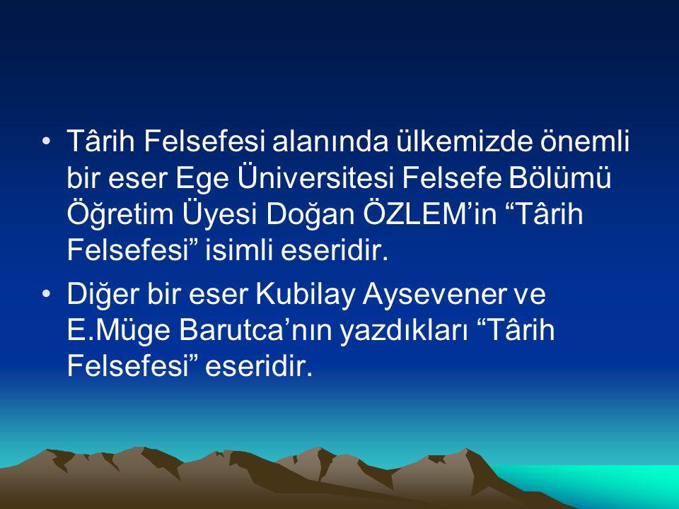 Târih Felsefesi alanında ülkemizde önemli bir eser Ege Üniversitesi Felsefe Bölümü Öğretim Üyesi Doğan ÖZLEM'in Târih Felsefesi isimli eseridir.