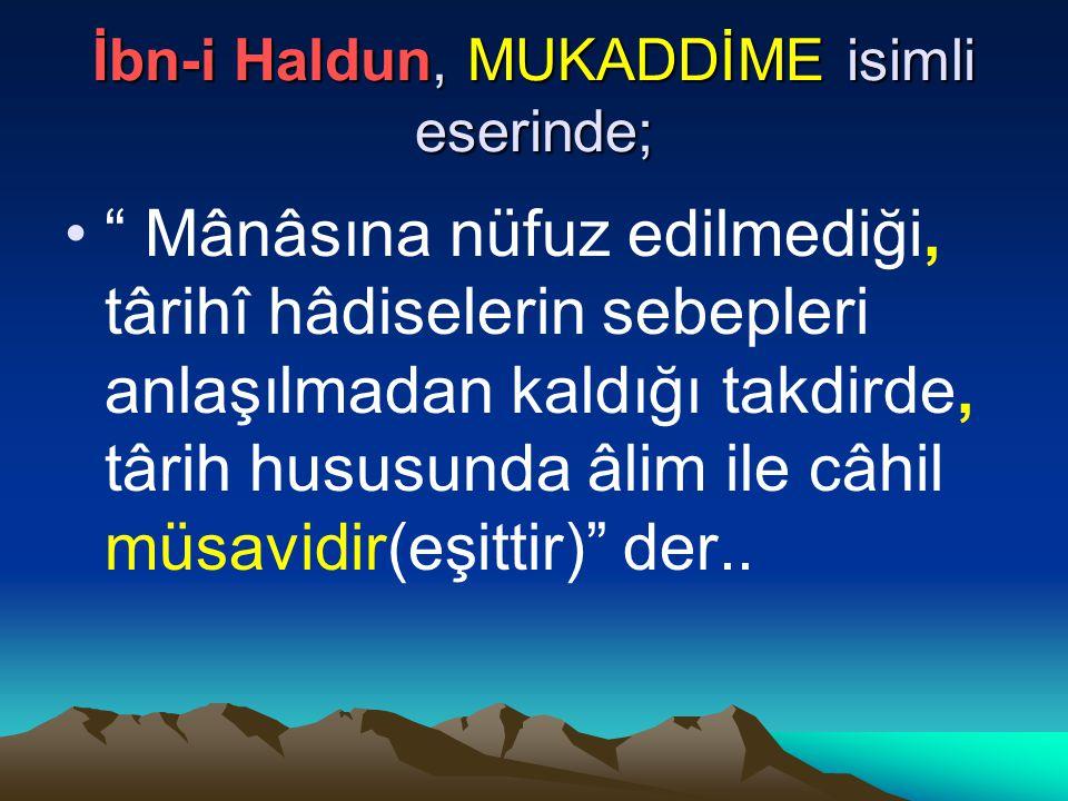 İbn-i Haldun, MUKADDİME isimli eserinde; Mânâsına nüfuz edilmediği, târihî hâdiselerin sebepleri anlaşılmadan kaldığı takdirde, târih hususunda âlim ile câhil müsavidir(eşittir) der..
