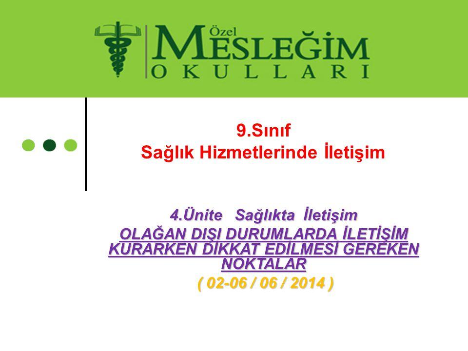 9.Sınıf Sağlık Hizmetlerinde İletişim 4.Ünite Sağlıkta İletişim OLAĞAN DIŞI DURUMLARDA İLETİŞİM KURARKEN DİKKAT EDİLMESİ GEREKEN NOKTALAR ( 02-06 / 06 / 2014 ) ( 02-06 / 06 / 2014 )