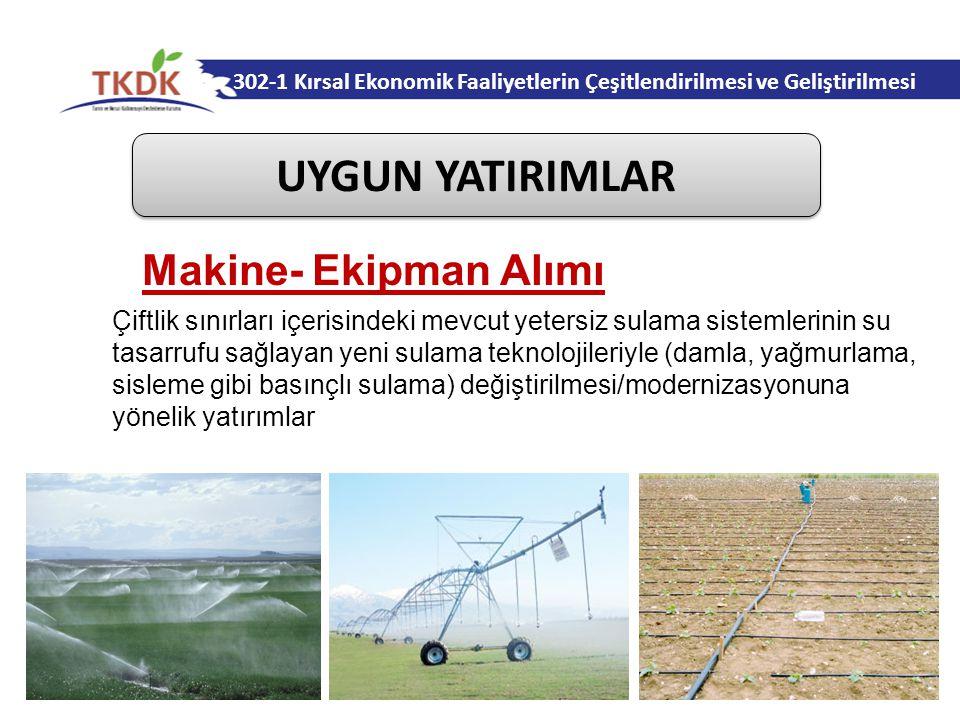 302-1 Kırsal Ekonomik Faaliyetlerin Çeşitlendirilmesi ve Geliştirilmesi UYGUN YATIRIMLAR Çiftlik sınırları içerisindeki mevcut yetersiz sulama sistemlerinin su tasarrufu sağlayan yeni sulama teknolojileriyle (damla, yağmurlama, sisleme gibi basınçlı sulama) değiştirilmesi/modernizasyonuna yönelik yatırımlar Makine- Ekipman Alımı