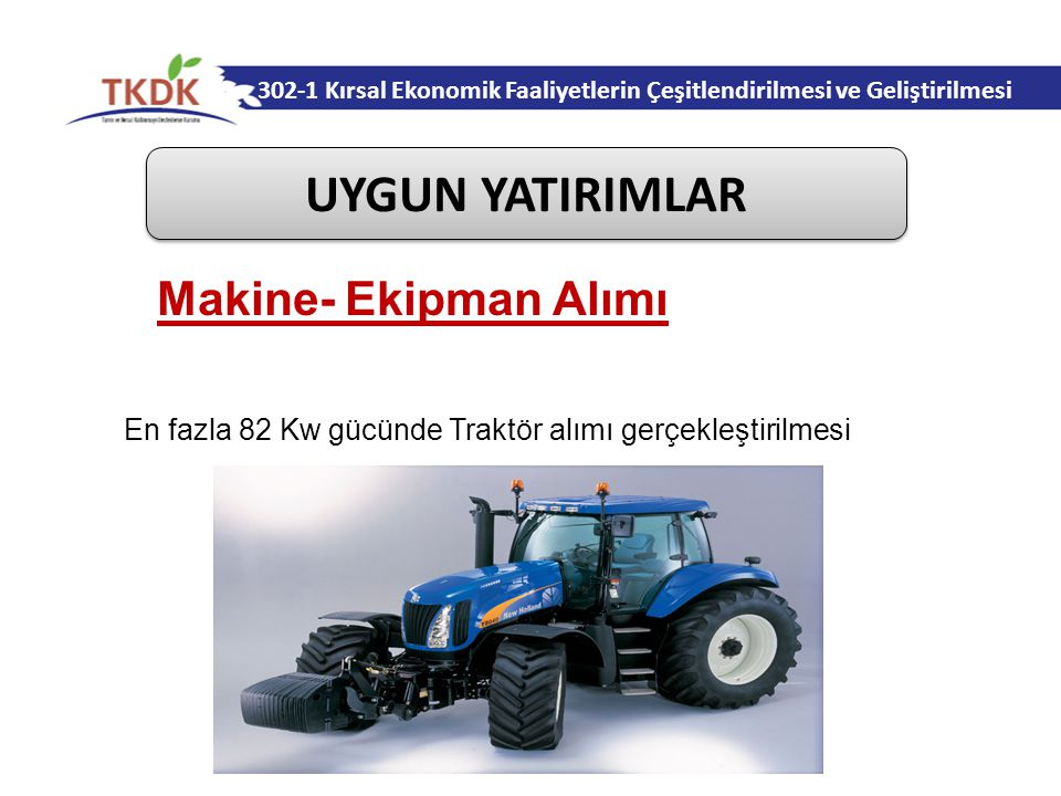 302-1 Kırsal Ekonomik Faaliyetlerin Çeşitlendirilmesi ve Geliştirilmesi UYGUN YATIRIMLAR En fazla 82 Kw gücünde Traktör alımı gerçekleştirilmesi Makine- Ekipman Alımı