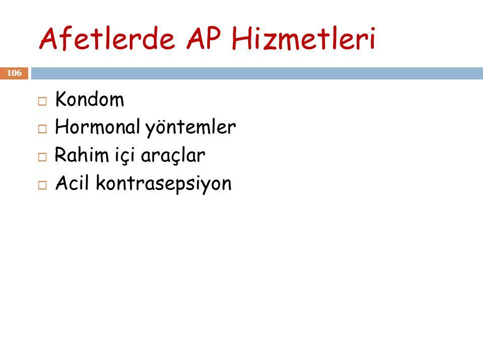 Afetlerde AP Hizmetleri 106  Kondom  Hormonal yöntemler  Rahim içi araçlar  Acil kontrasepsiyon