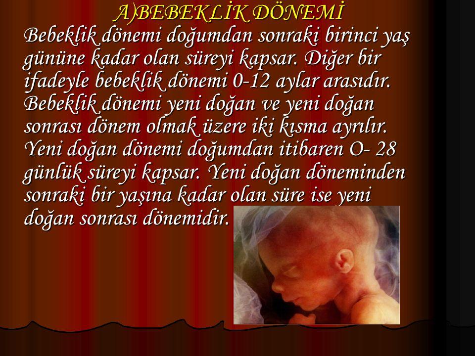 A)BEBEKLİK DÖNEMİ Bebeklik dönemi doğumdan sonraki birinci yaş gününe kadar olan süreyi kapsar. Diğer bir ifadeyle bebeklik dönemi 0-12 aylar arasıdır