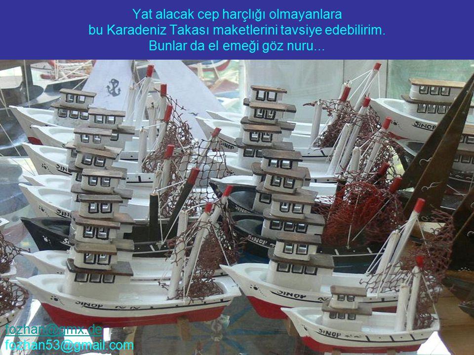 Yat alacak cep harçlığı olmayanlara bu Karadeniz Takası maketlerini tavsiye edebilirim. Bunlar da el emeği göz nuru... fozhan@gmx.de fozhan53@gmail.co