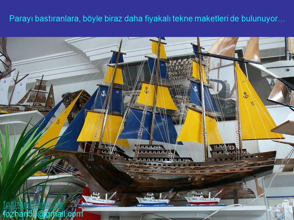Parayı bastıranlara, böyle biraz daha fiyakalı tekne maketleri de bulunuyor... fozhan@gmx.de fozhan53@gmail.com