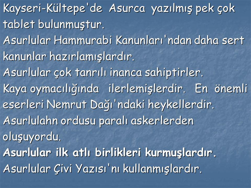 Kayseri-Kültepe'de Asurca yazılmış pek çok tablet bulunmuştur. Asurlular Hammurabi Kanunları'ndan daha sert kanunlar hazırlamışlardır. Asurlular çok t
