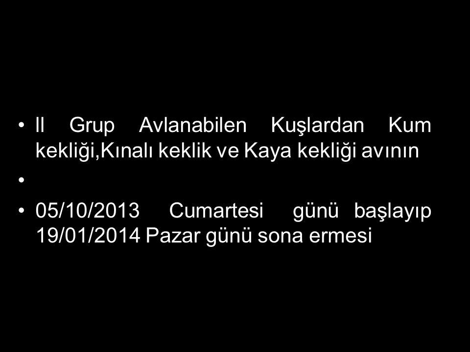 ll Grup Avlanabilen Kuşlardan Kum kekliği,Kınalı keklik ve Kaya kekliği avının 05/10/2013 Cumartesi günü başlayıp 19/01/2014 Pazar günü sona ermesi