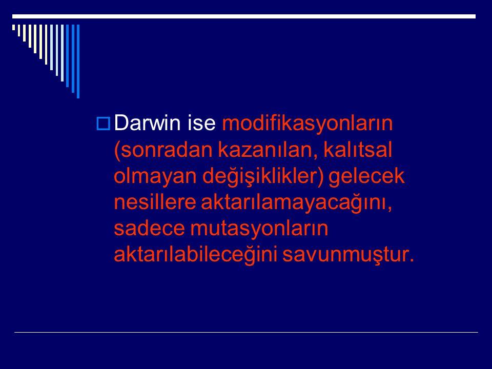  Darwin ise modifikasyonların (sonradan kazanılan, kalıtsal olmayan değişiklikler) gelecek nesillere aktarılamayacağını, sadece mutasyonların aktarıl