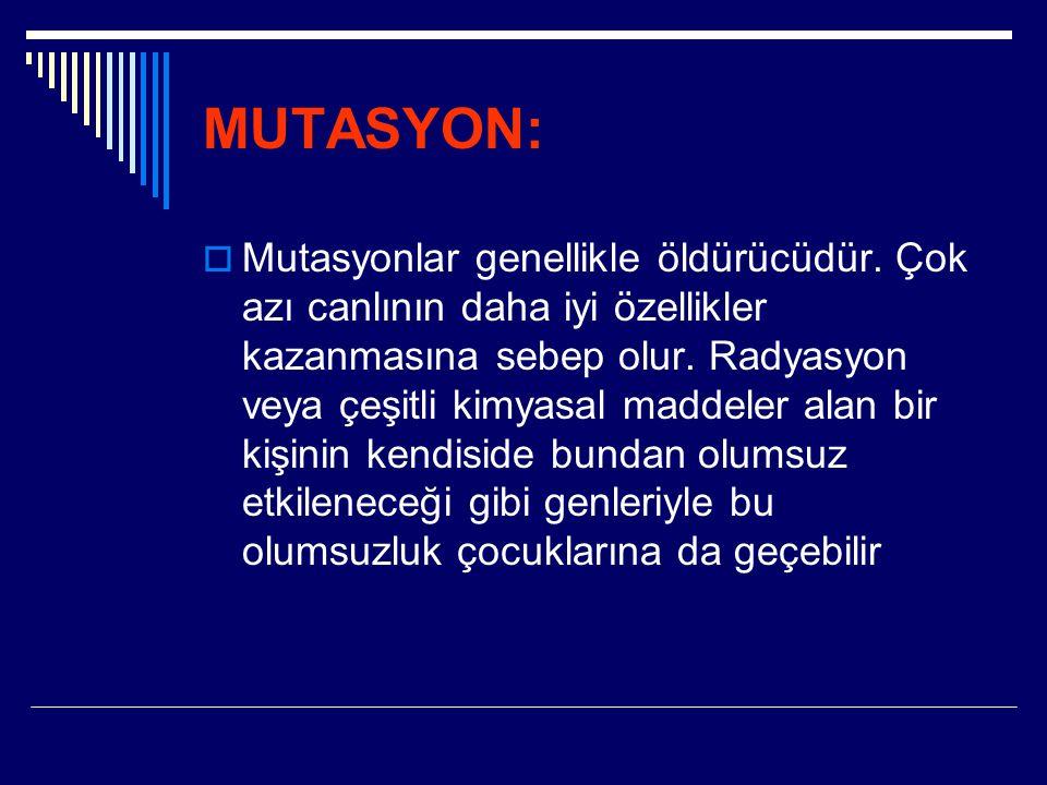 MUTASYON:  Mutasyonlar genellikle öldürücüdür. Çok azı canlının daha iyi özellikler kazanmasına sebep olur. Radyasyon veya çeşitli kimyasal maddeler