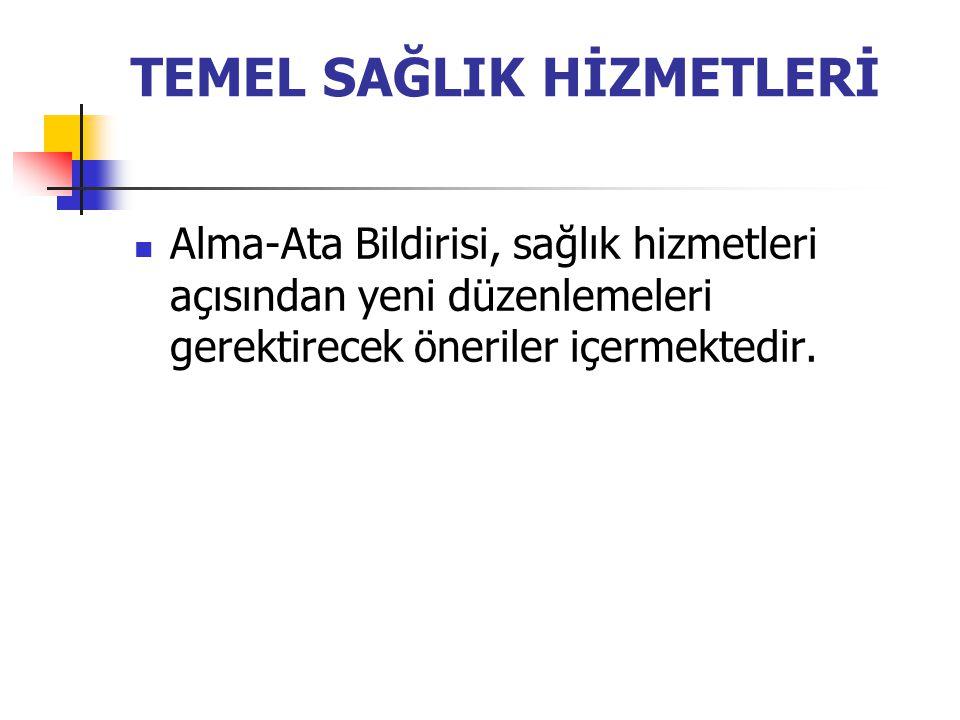 TEMEL SAĞLIK HİZMETLERİ Alma-Ata Bildirisi, sağlık hizmetleri açısından yeni düzenlemeleri gerektirecek öneriler içermektedir.