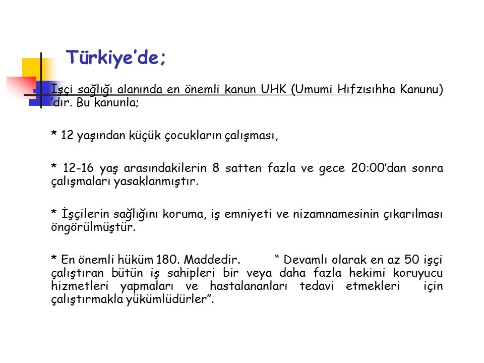 Türkiye'de; İşçi sağlığı alanında en önemli kanun UHK (Umumi Hıfzısıhha Kanunu) 'dır.