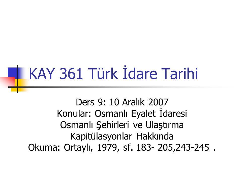KAY 361 Türk İdare Tarihi Ders 9: 10 Aralık 2007 Konular: Osmanlı Eyalet İdaresi Osmanlı Şehirleri ve Ulaştırma Kapitülasyonlar Hakkında Okuma: Ortaylı, 1979, sf.