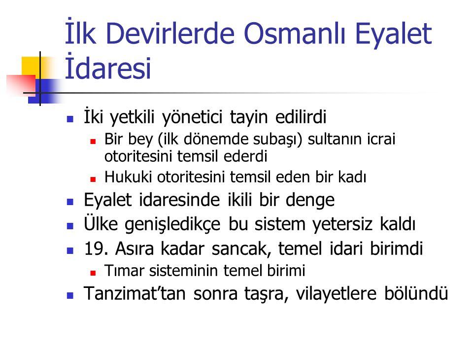 İlk Devirlerde Osmanlı Eyalet İdaresi İki yetkili yönetici tayin edilirdi Bir bey (ilk dönemde subaşı) sultanın icrai otoritesini temsil ederdi Hukuki otoritesini temsil eden bir kadı Eyalet idaresinde ikili bir denge Ülke genişledikçe bu sistem yetersiz kaldı 19.